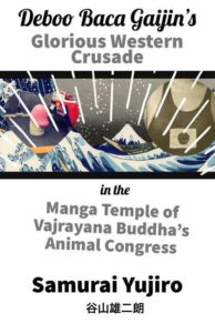 "Deboo Baca Gaijin's ""Glorious Western Crusade in the Manga Temple of Vajrayana Buddha's Animal Congress 【Adventures to escape the cycle of Reincarnation】written by Samurai Yujiro Taniyama"